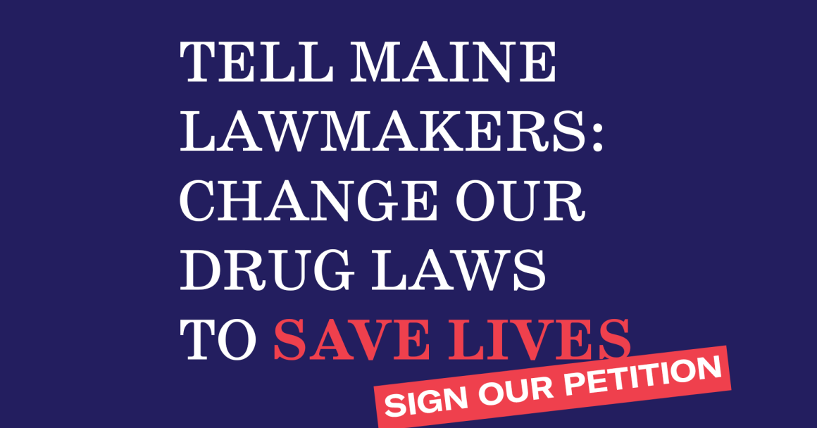 Sign our petition. Tell Maine Lawmakers: Change our Drug Laws to Save Lives