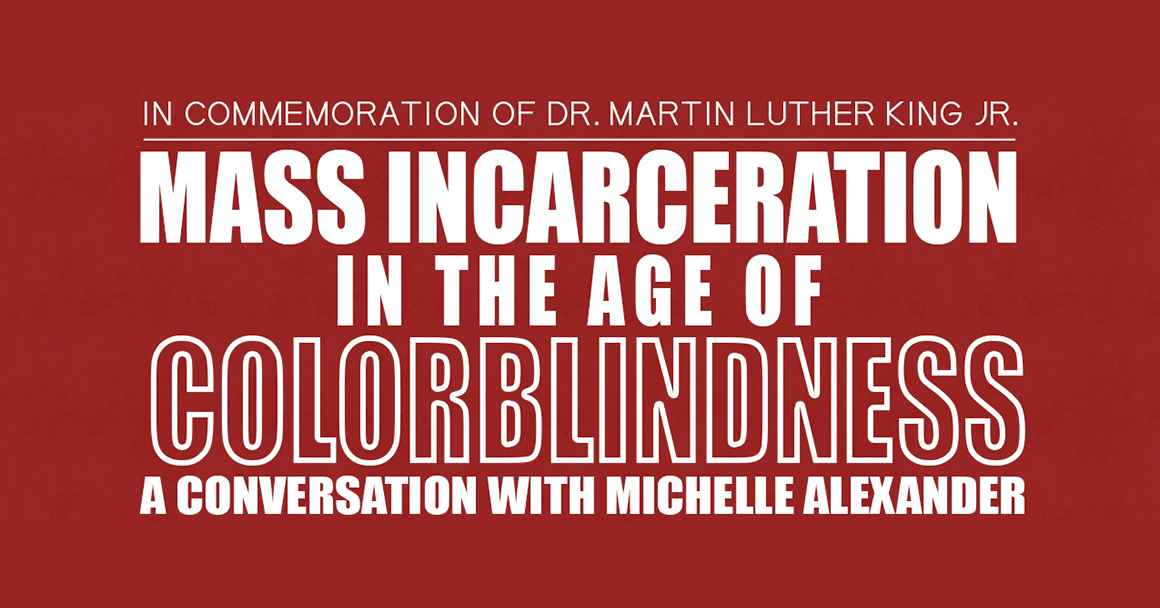 In Commemoration of Dr. Martin Luther King Jr.: Mass Incarceration in the Age of Colorblindness — A Conversation with Michelle Alexander